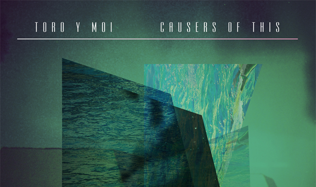 Toro Y Moi — Causers of This